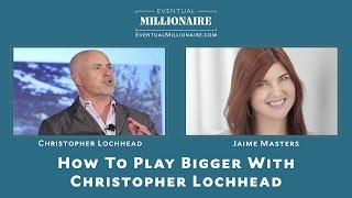 How To Play Bigger With Christopher Lochhead
