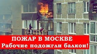 ПОЖАР В МОСКВЕ - Рабочие подожгли балкон!