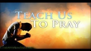 Teach Us To Pray - A synopsis of biblical prayer and why regular prayer maintains spiritual health.