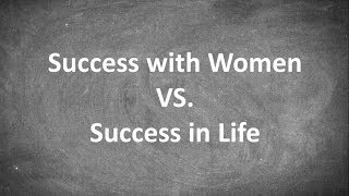 Success with Women VS. Success in Life