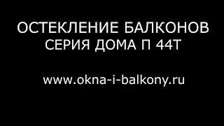 видео Остекления в домах П-44, П-44Т – цена в Москве