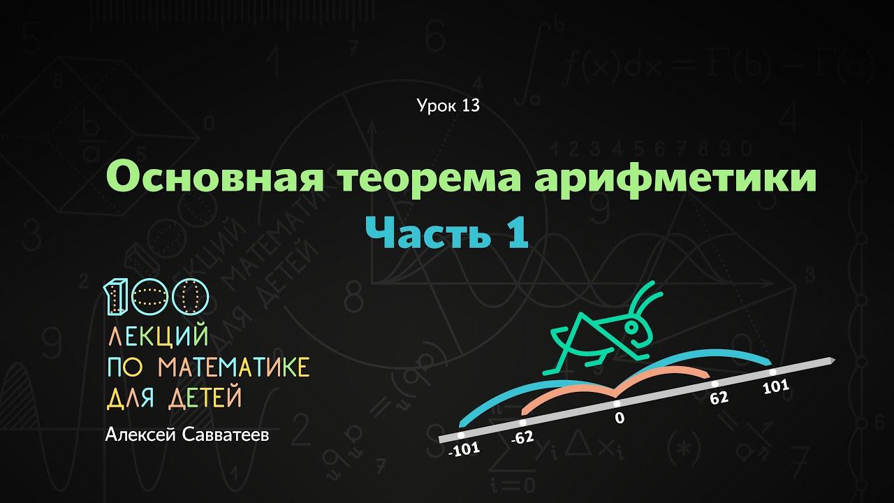13. Основная теорема арифметики. Часть 1. Алексей Савватеев. 100 уроков математики
