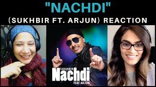 NACHDI (SUKHBIR Feat. ARJUN) REACTION!!