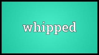 Whipped Meaning