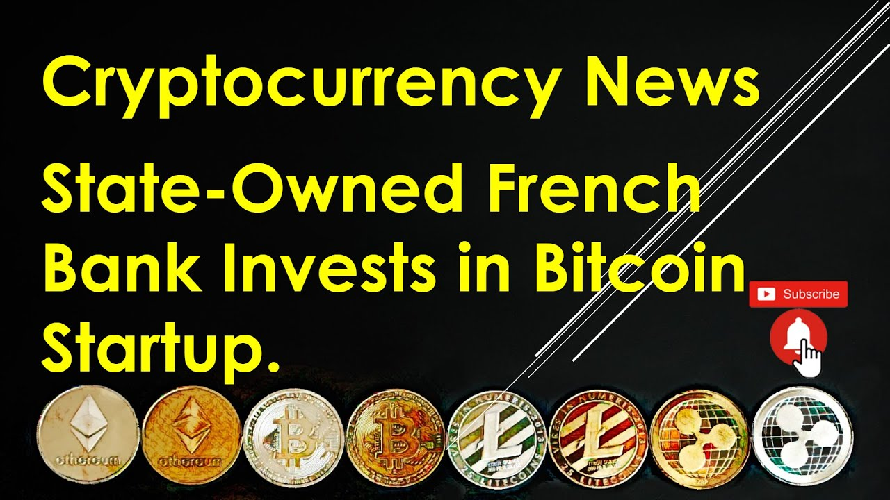 Cryptocurrency News – State-Owned French Bank Invests in Bitcoin Startup.