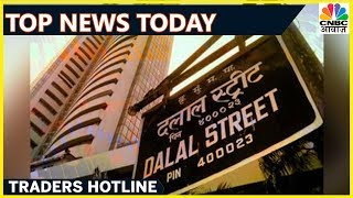 Top Business News Of The Day So Far | Traders Hotline | CNBC Awaaz