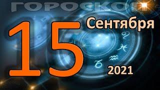 ГОРОСКОП НА СЕГОДНЯ 15 СЕНТЯБРЯ 2021 ДЛЯ ВСЕХ ЗНАКОВ ЗОДИАКА