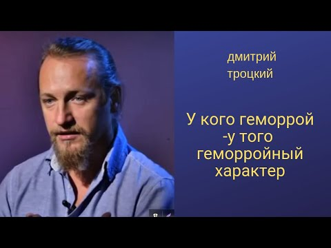 У кого геморрой-у того геморройный характер Дмитрий Троцкий