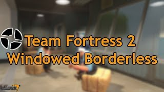 How To Run Team Fortress 2 In Windowed Borderless Mode (Source Games)