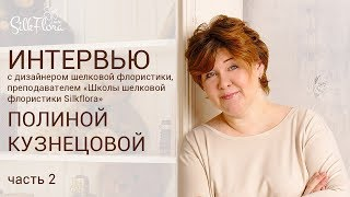 Интервью с Мастером шелковой флористики Полиной Кузнецовой  Часть 2 Обучение и преподавание