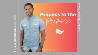 Process to the Promise | Pastor Ty Francis | Flowing Life