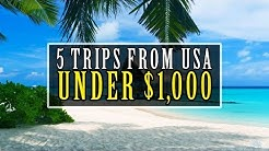 5 Trips From The USA For Under $1,000!!