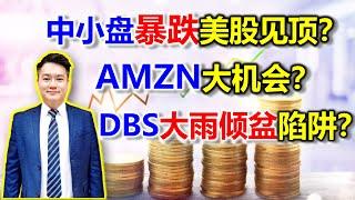 中小盘暴跌美股见顶?AMZN大机会?DBS大雨倾盆陷阱?US stock Bull or Bear?AMZN big oppurtunity? DBS Bull Trap? #AMZN #DBS