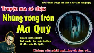 TRUYỆN MA CÓ THẬT VỀ NHỮNG VÒNG TRÒN MA QUỶ - Live stream Diễn đọc Quàng A Tũn
