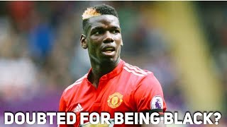 Is Paul Pogba doubted because he is black? The Football Terrace