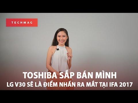 Techdaily 23/6: Toshiba sắp bán mình , LG V30 sẽ là điểm nhấn ra mắt tại IFA 2017