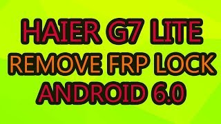 haier G7 Lite Remove Google Account Frp Lock Android 6.0