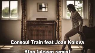 Consoul Train feat Joan Kolova - Stop [alceen remix]