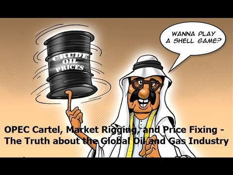 OPEC Cartel, Market Rigging, and Price Fixing - The Truth about the Oil and Gas Industry