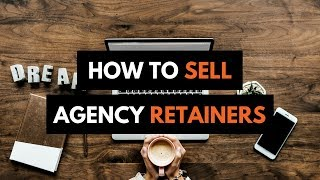 HOW TO SELL DIGITAL AGENCY RETAINERS   LANDING RETAINER CLIENTS -MARKETING RETAINER