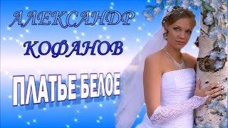 Александр Кофанов ''ПЛАТЬЕ БЕЛОЕ''премьера клипа ШАНСОН 2016