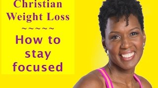 Christian Weight Loss- Staying Focused on your Christian Weight Loss Journey