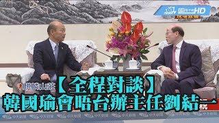 【全程對談】韓國瑜會晤台辦主任劉結一