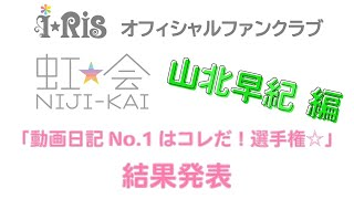 i☆Ris / 虹会「動画日記No.1はコレだ!選手権☆」山北早紀編