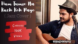 Hum Tumse Na Kuch Keh Paye (Unplugged Jazz Cover) - Abhimanyu Bhola || Solfege