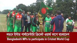 লন্ডনে ইন্টার পার্লামেন্টারি ক্রিকেট ওয়ার্ল্ড কাপে বাংলাদেশ | Inter Parliamentary Cricket World Cup