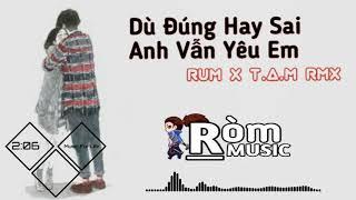 Rum x T.A.M RMX - Dù Đúng Hay Sai Anh Vẫn Yêu Em
