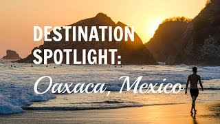Destination Spotlight: Oaxaca, Mexico