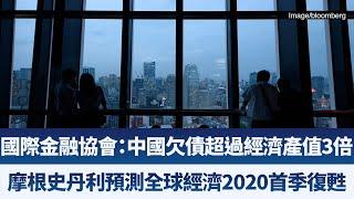 國際金融協會:中國欠債超過經濟產值3倍|摩根史丹利預測全球經濟2020首季復甦|產業勁報【2019年11月19日】|新唐人亞太電視