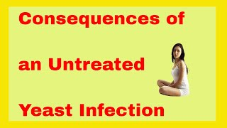 Untreated Yeast Infection | What are the Consequences of an Untreated Yeast Infection