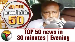TOP 50 news in 30 minutes | Evening 17-05-2017 Puthiya Thalaimurai TV News
