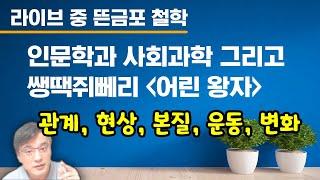 """[라이브 중 뜬금포 철학] 인문학과 사회과학, 그리고 쌩땍쥐뻬리의 """"어린 왕자"""". 관계, 현상, 본질, 운동…"""