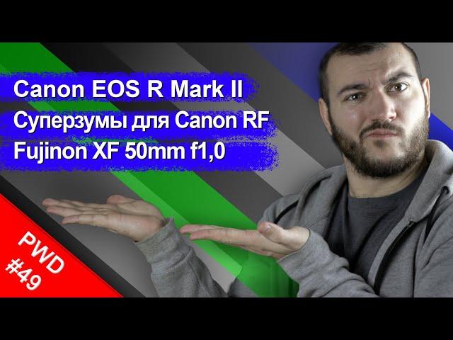 Canon EOS R Mark II | Суперзумы для Canon RF | Fujinon XF 50mm f1,0 [PWD#49]