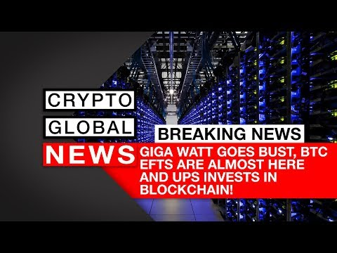 Giga Watt Goes Bust, BTC EFTs Are Almost Here And UPS Invests In Blockchain!