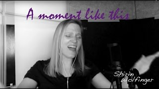 A moment like this - Kelly Clarkson/ Leona Lewis Cover by Shirin Wolfinger