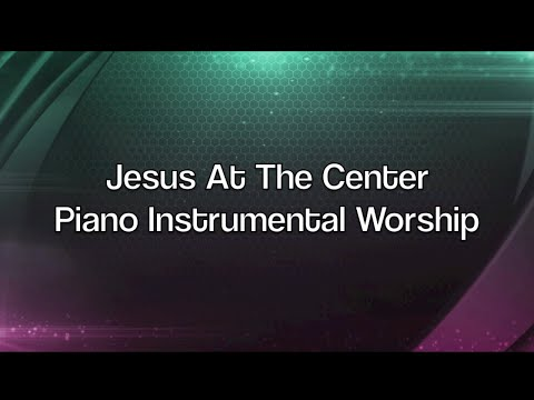 Jesus At The Center - 1 Hour Piano Music | Prayer Music | Meditation Music | Healing Music