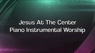 Jesus At The Center - Over 1 Hour of Piano Instrumental Worship Prayer Soaking Music