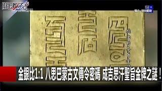 金銀比1:1 八思巴蒙古文傳令密碼 成吉思汗聖旨金牌之謎! 馬西屏 劉燦榮  20161228-4 關鍵時刻