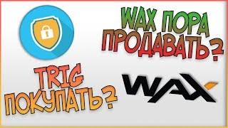 WAX - пора ПРОДАВАТЬ? Triggers (TRIG) - пора ПОКУПАТЬ?