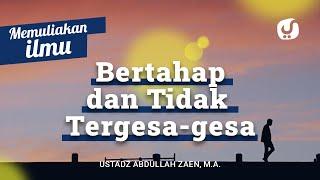 Memuliakan Ilmu #10: Bertahap dan Tidak Tergesa Gesa - Ustadz Abdullah Zaen, Lc., MA