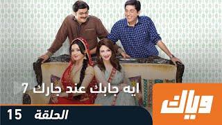 ايه جابك عند جارك - الموسم السابع 7 - الحلقة 15  | وياك