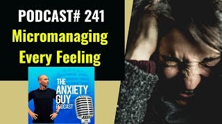 How To Stop MICROMANAGING Every Feeling That Arises   Anxiety Guy Podcast #241