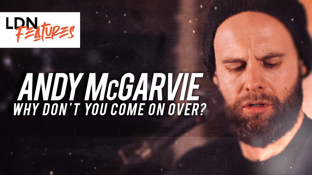Andy McGarvie - Why Don't You Come On Over? | LDN Features