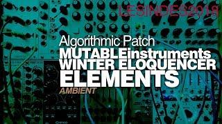 ALGORITHMIC PATCH // MUTABLE INSTRUMENTS ELEMENTS // WINTER MODULAR ELEOQUENCER