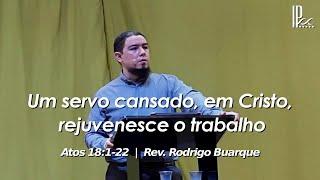 Um servo cansado, em Cristo rejuvenesce o trabalho - Atos 18.1-22 - 26.07.2020