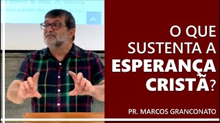 O que sustenta a esperança cristã? - Pr. Marcos Granconato